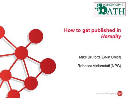How to get published in Heredity Mike Bruford (Ed-in Chief) Rebecca Vickerstaff (NPG)