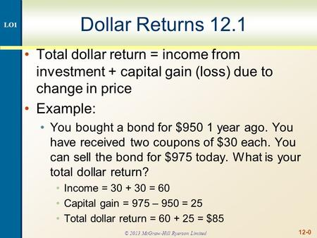 12-0 Dollar Returns 12.1 Total dollar return = income from investment + capital gain (loss) due to change in price Example: You bought a bond for $950.