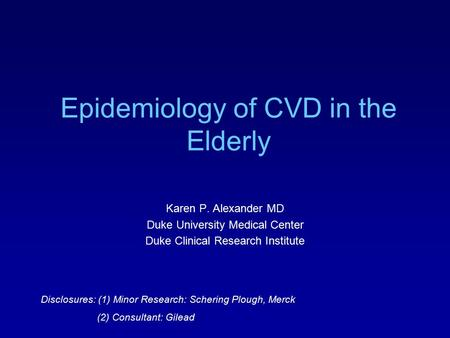 Epidemiology of CVD in the Elderly Karen P. Alexander MD Duke University Medical Center Duke Clinical Research Institute Disclosures: (1) Minor Research: