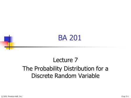 © 2001 Prentice-Hall, Inc.Chap 5-1 BA 201 Lecture 7 The Probability Distribution for a Discrete Random Variable.