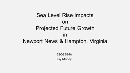 Sea Level Rise Impacts on Projected Future Growth in Newport News & Hampton, Virginia GEOG 594A Ray Moody.