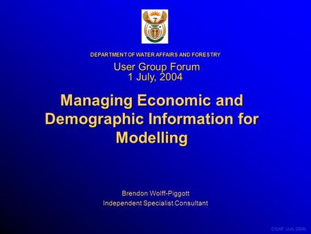 DWAF (July 2004) Managing Economic and Demographic Information for Modelling Brendon Wolff-Piggott Independent Specialist Consultant DEPARTMENT OF WATER.