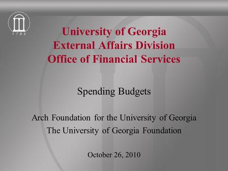 University of Georgia External Affairs Division Office of Financial Services Spending Budgets Arch Foundation for the University of Georgia The University.