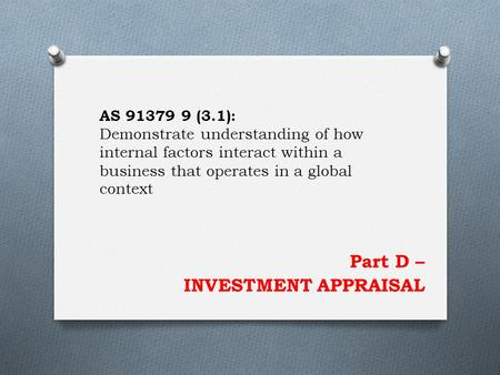 Part D – INVESTMENT APPRAISAL AS 91379 9 (3.1): Demonstrate understanding of how internal factors interact within a business that operates in a global.
