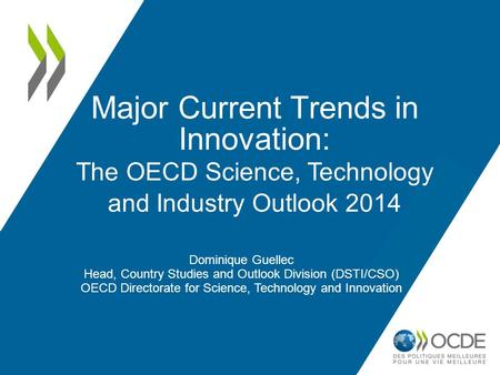 Major Current Trends in Innovation: The OECD Science, Technology and Industry Outlook 2014 Dominique Guellec Head, Country Studies and Outlook Division.