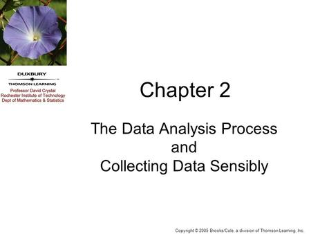 Copyright © 2005 Brooks/Cole, a division of Thomson Learning, Inc. Chapter 2 The Data Analysis Process and Collecting Data Sensibly.