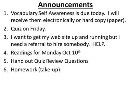 Announcements 1.Vocabulary Self Awareness is due today. I will receive them electronically or hard copy (paper). 2.Quiz on Friday. 3.I want to get my web.