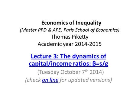 Economics of Inequality (Master PPD & APE, Paris School of Economics) Thomas Piketty Academic year 2014-2015 Lecture 3: The dynamics of capital/income.
