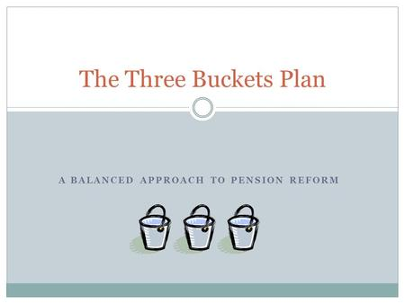 A BALANCED APPROACH TO PENSION REFORM The Three Buckets Plan.