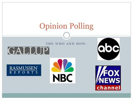 THE WHO AND HOW. Opinion Polling. Who does polling? News organizations like CNN, Fox News, ABC, and NBC. Polling organizations like Rasmussen, Gallup,