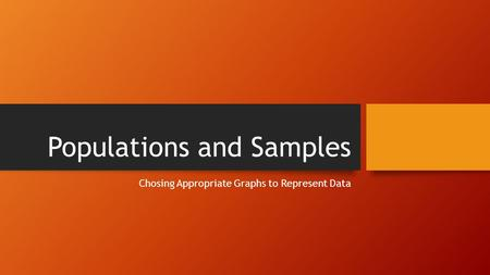 Populations and Samples Chosing Appropriate Graphs to Represent Data.