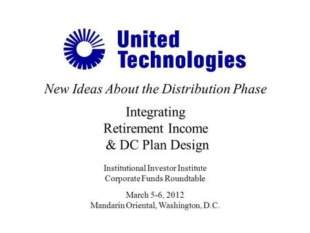 New Ideas About the Distribution Phase Integrating Retirement Income & DC Plan Design Institutional Investor Institute Corporate Funds Roundtable March.
