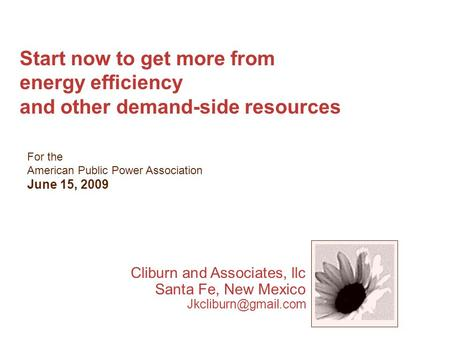 Start now to get more from energy efficiency and other demand-side resources For the American Public Power Association June 15, 2009 Cliburn and Associates,