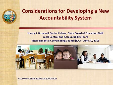 CALIFORNIA STATE BOARD OF EDUCATION Considerations for Developing a New Accountability System Nancy S. Brownell, Senior Fellow, State Board of Education.