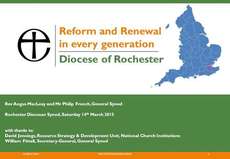 Diocese of Rochester Reform and Renewal in every generation Rev Angus MacLeay and Mr Philip French, General Synod Rochester Diocesan Synod, Saturday 14.