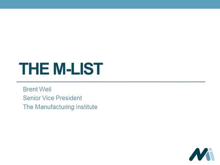 THE M-LIST Brent Weil Senior Vice President The Manufacturing Institute.