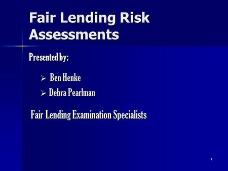 1 Fair Lending Risk Assessments Presented by:  Ben Henke  Debra Pearlman Fair Lending Examination Specialists Fair Lending Examination Specialists.