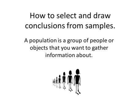 How to select and draw conclusions from samples. A population is a group of people or objects that you want to gather information about.