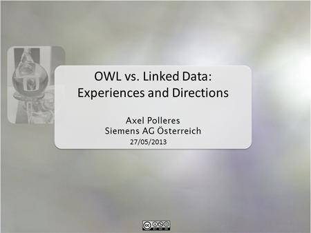 OWL vs. Linked Data: Experiences and Directions Axel Polleres Siemens AG Österreich 1 27/05/2013.