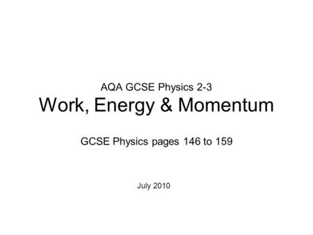 AQA GCSE Physics 2-3 Work, Energy & Momentum GCSE Physics pages 146 to 159 July 2010.