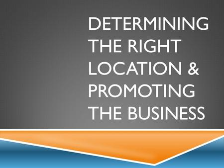 DETERMINING THE RIGHT LOCATION & PROMOTING THE BUSINESS.