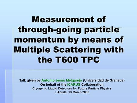 Measurement of through-going particle momentum by means of Multiple Scattering with the T600 TPC Talk given by Antonio Jesús Melgarejo (Universidad de.
