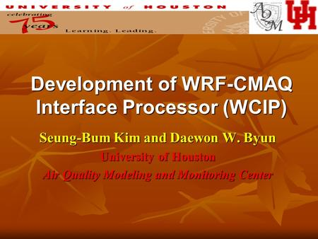 Development of WRF-CMAQ Interface Processor (WCIP) Seung-Bum Kim and Daewon W. Byun University of Houston Air Quality Modeling and Monitoring Center.