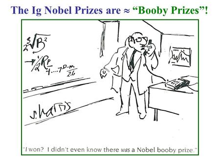 "The Ig Nobel Prizes are  ""Booby Prizes""!. Electronic Band Structures BW, Ch. 2; YC, Ch 2; & S, Ch. 2 ~ Follow BW & YC + input from S & outside sources."