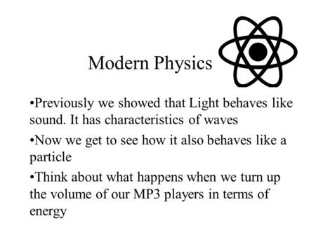 Modern Physics Previously we showed that Light behaves like sound. It has characteristics of waves Now we get to see how it also behaves like a particle.
