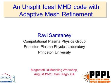 An Unsplit Ideal MHD code with Adaptive Mesh Refinement Ravi Samtaney Computational Plasma Physics Group Princeton Plasma Physics Laboratory Princeton.