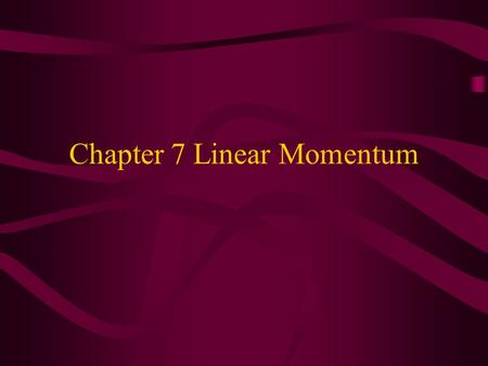 Chapter 7 Linear Momentum. Chapter 7 7.1 Momentum Linear Momentum- product of mass times velocity p=mvp=momentum units=kg.m/sec Restate Newton's second.