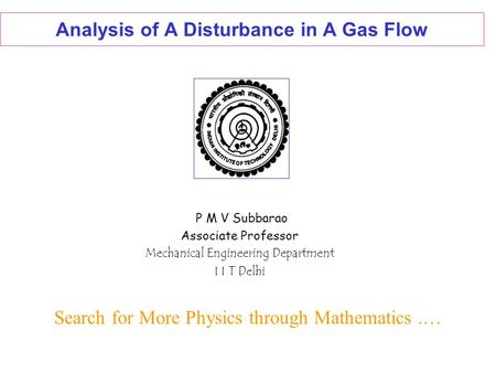 Analysis of A Disturbance in A Gas Flow P M V Subbarao Associate Professor Mechanical Engineering Department I I T Delhi Search for More Physics through.