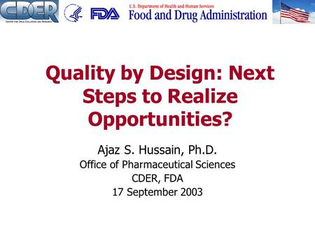 Ajaz S. Hussain, Ph.D. Office of Pharmaceutical Sciences CDER, FDA 17 September 2003 Quality by Design: Next Steps to Realize Opportunities?