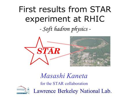 Masashi Kaneta, LBNL Masashi Kaneta for the STAR collaboration Lawrence Berkeley National Lab. First results from STAR experiment at RHIC - Soft hadron.