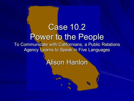 Case 10.2 Power to the People To Communicate with Californians, a Public Relations Agency Learns to Speak in Five Languages Alison Hanlon.