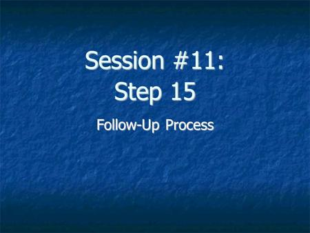 Session #11: Step 15 Follow-Up Process. Step 15: Follow-Up Complete documentation Assemble Chart File Chart in Medical Services Follow-Up Folder Patient.