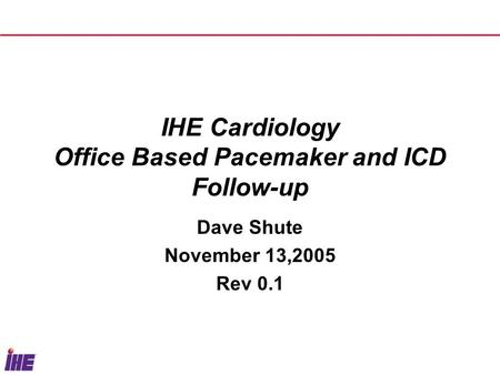 IHE Cardiology Office Based Pacemaker and ICD Follow-up Dave Shute November 13,2005 Rev 0.1.