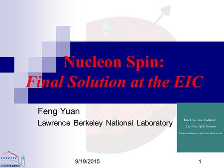 9/19/20151 Nucleon Spin: Final Solution at the EIC Feng Yuan Lawrence Berkeley National Laboratory.