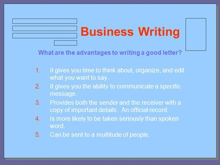 Business Writing What are the advantages to writing a good letter? 1.It gives you time to think about, organize, and edit what you want to say. 2.It gives.