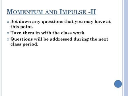 M OMENTUM AND I MPULSE -II Jot down any questions that you may have at this point. Turn them in with the class work. Questions will be addressed during.
