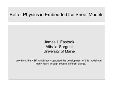 Better Physics in Embedded Ice Sheet Models James L Fastook Aitbala Sargent University of Maine We thank the NSF, which has supported the development of.