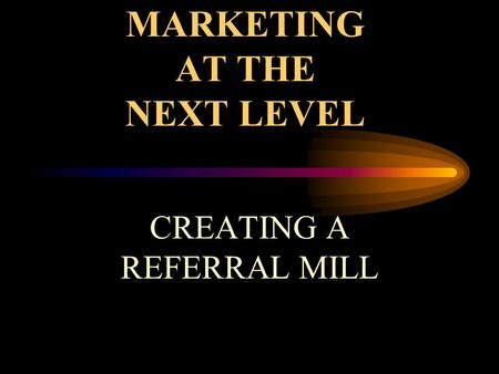 MARKETING AT THE NEXT LEVEL CREATING A REFERRAL MILL.