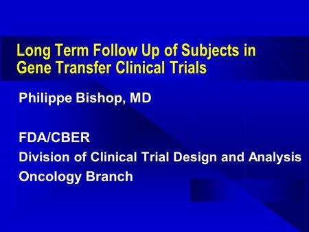 Long Term Follow Up of Subjects in Gene Transfer Clinical Trials Philippe Bishop, MD FDA/CBER Division of Clinical Trial Design and Analysis Oncology Branch.