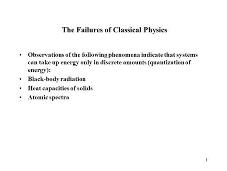 1 The Failures of Classical Physics Observations of the following phenomena indicate that systems can take up energy only in discrete amounts (quantization.