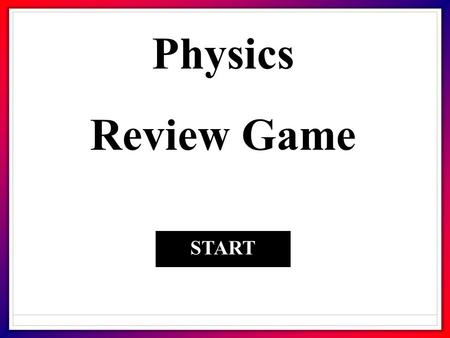 Physics Review Game START. 1. A force that opposes motion? FrictionMomentum GravityInertia.