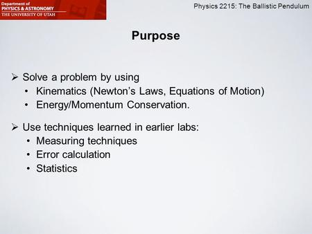 Physics 2215: The Ballistic Pendulum Purpose  Solve a problem by using Kinematics (Newton's Laws, Equations of Motion) Energy/Momentum Conservation. 