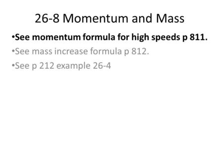 26-8 Momentum and Mass See momentum formula for high speeds p 811. See mass increase formula p 812. See p 212 example 26-4.