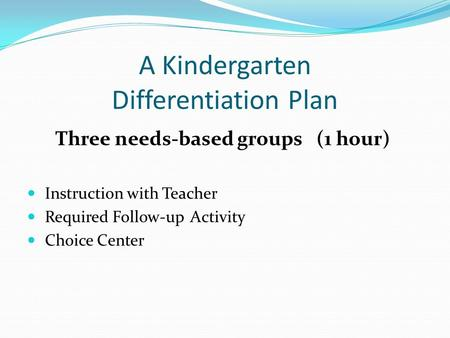 A Kindergarten Differentiation Plan Three needs-based groups (1 hour) Instruction with Teacher Required Follow-up Activity Choice Center.