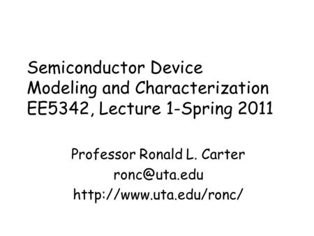 Semiconductor Device Modeling and Characterization EE5342, Lecture 1-Spring 2011 Professor Ronald L. Carter