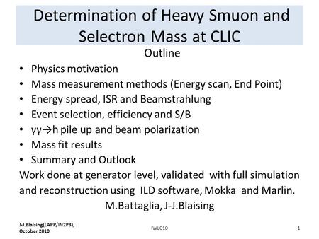 Determination of Heavy Smuon and Selectron Mass at CLIC Outline Physics motivation Mass measurement methods (Energy scan, End Point) Energy spread, ISR.
